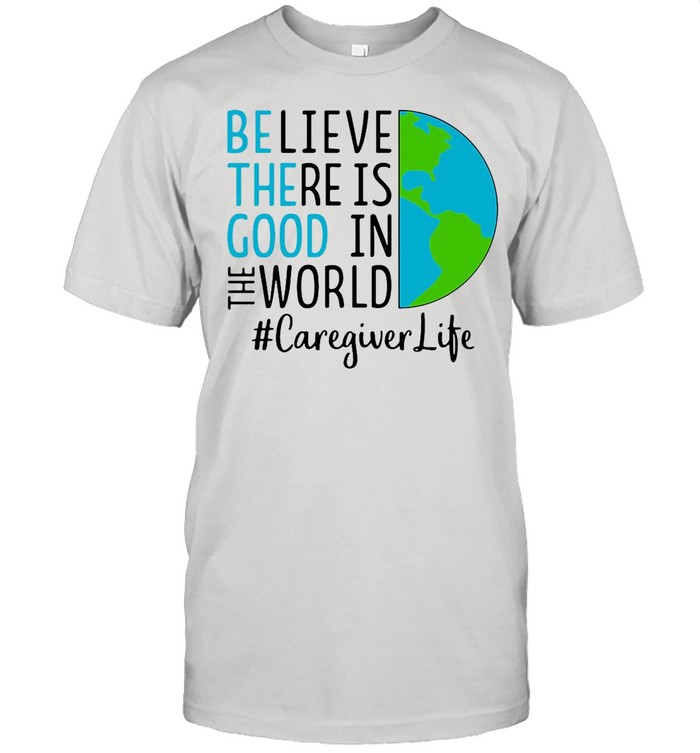 Believe There Is Good In The World Caregiver Life shirt Classic Men's T-shirt