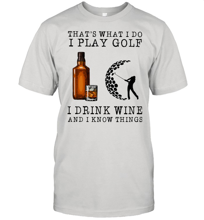 That's What I Do I Play Golf I Drink Wine And I Know Things shirt Classic Men's T-shirt