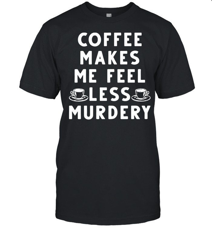 Coffee Makes Me Feel Less Murdery shirt Classic Men's T-shirt