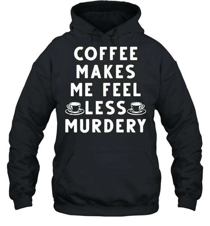 Coffee Makes Me Feel Less Murdery shirt Unisex Hoodie