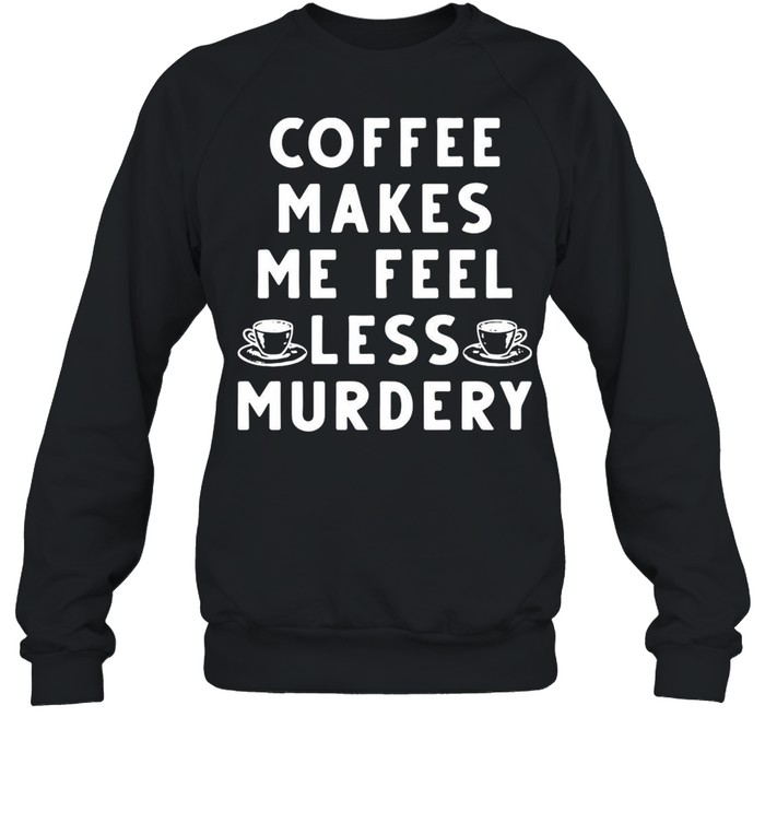 Coffee Makes Me Feel Less Murdery shirt Unisex Sweatshirt