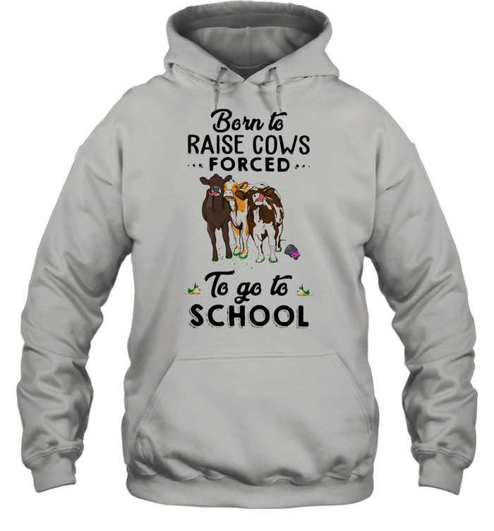 Born To Raise Cows Forced To Go To School shirt Unisex Hoodie