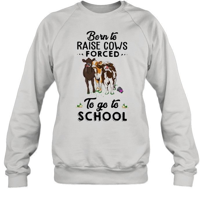 Born To Raise Cows Forced To Go To School shirt Unisex Sweatshirt