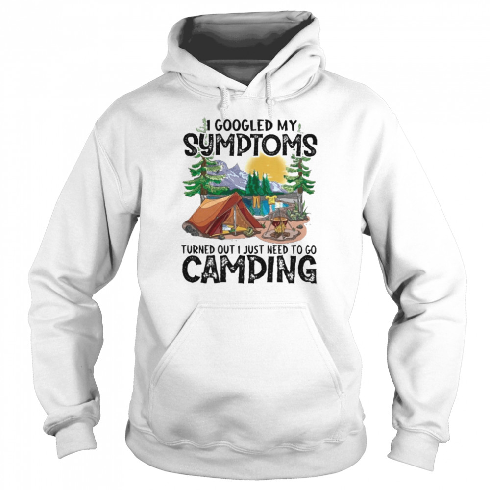 camping i googled my symptoms turned out i just need to go camping shirt unisex hoodie