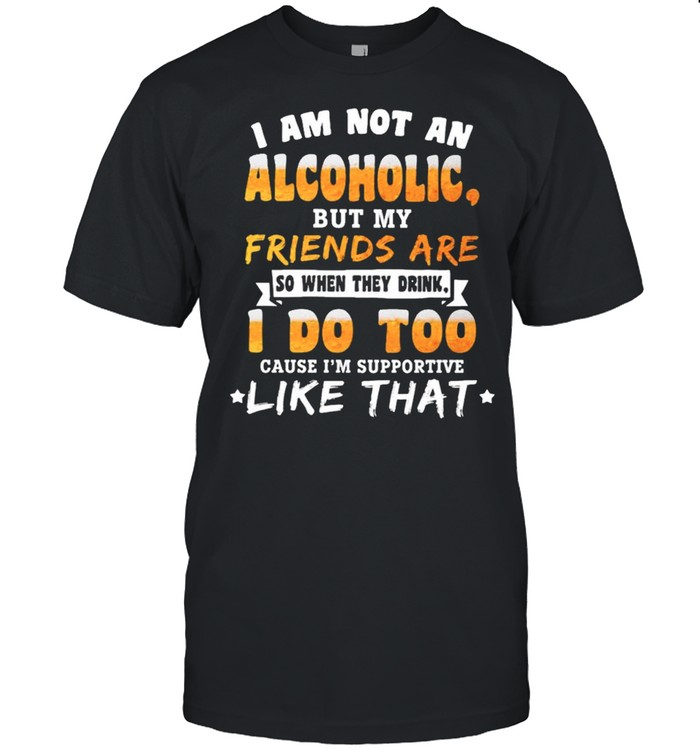 I am not an alcoholic but my friends are so when they drink I do too shirt Classic Men's T-shirt