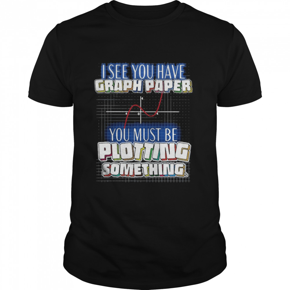 I See You Have Graph Paper You Must Be Plotting Something  Classic Men's T-shirt