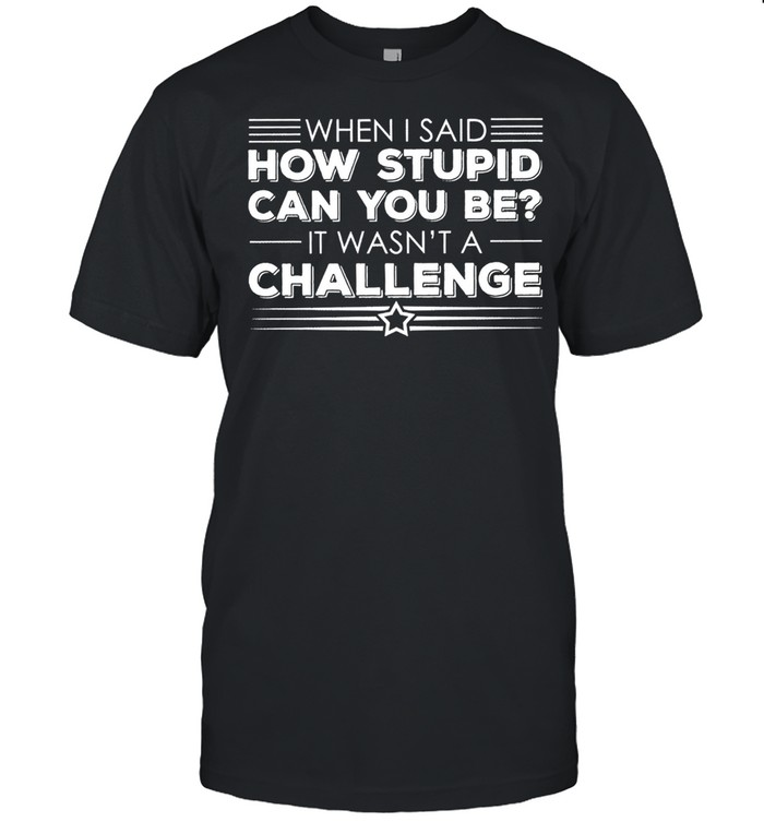 When I said how stupid can you be it wasnt a challenge shirt Classic Men's T-shirt