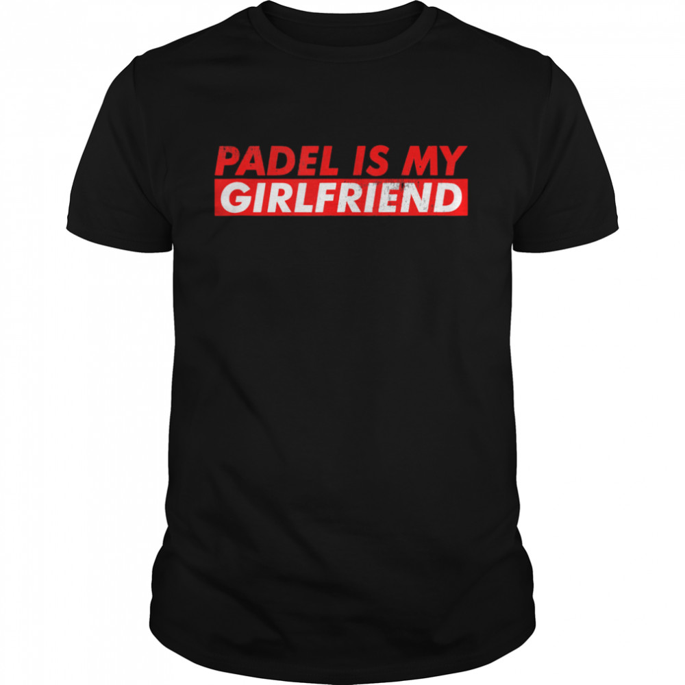 Padel Tennis Is My Girlfriend Racket Sport Tournament Games  Classic Men's T-shirt