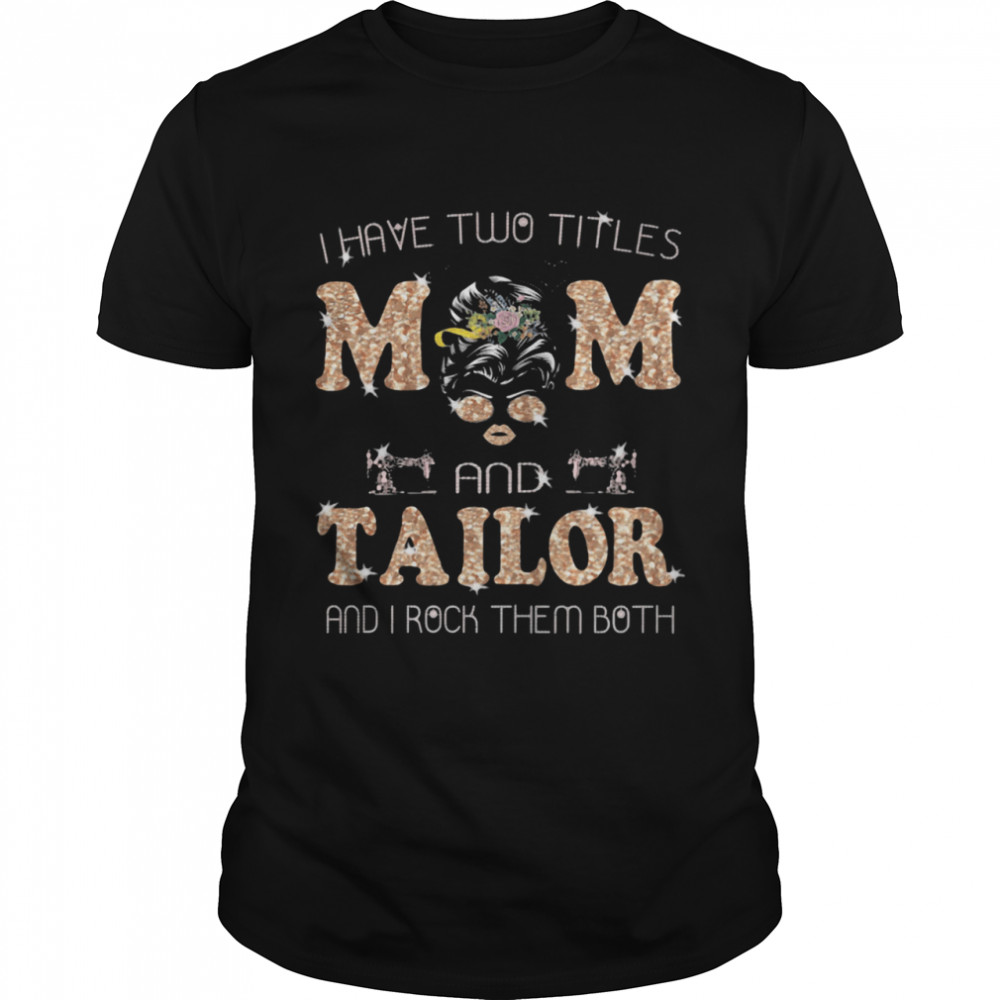 I Have Two Titles Mom And Tailor and I Rock Them Both  Classic Men's T-shirt