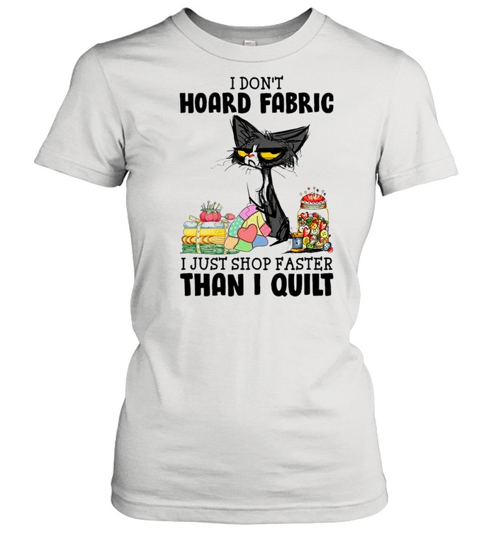 black cat i dont hoard fabric i just shop faster than i quilt shirt classic womens t shirt
