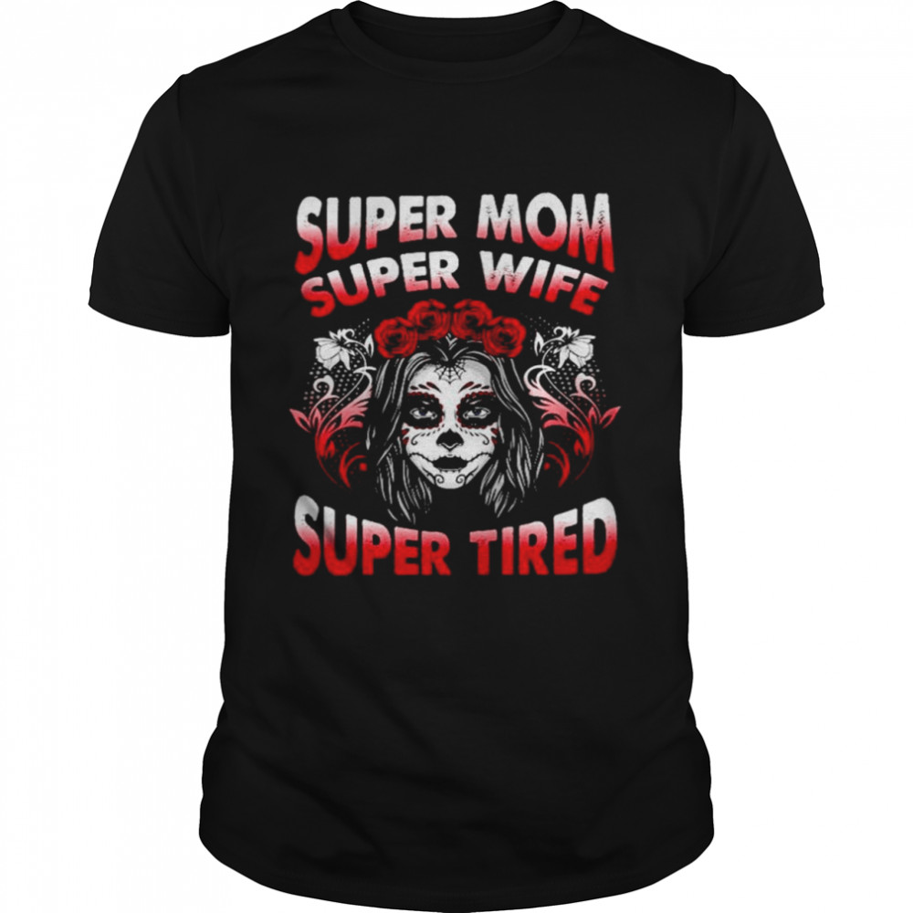 Sugar Skull super Mom super wife super tired shirt Classic Men's T-shirt