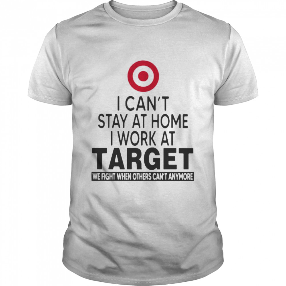 I Can't Stay At Home I Work At Target We Fight When Others Can't Anymore  Classic Men's T-shirt