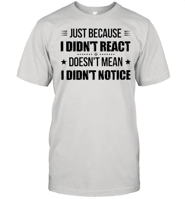 Just because I didnt react doesnt mean I didnt notice shirt Classic Men's T-shirt