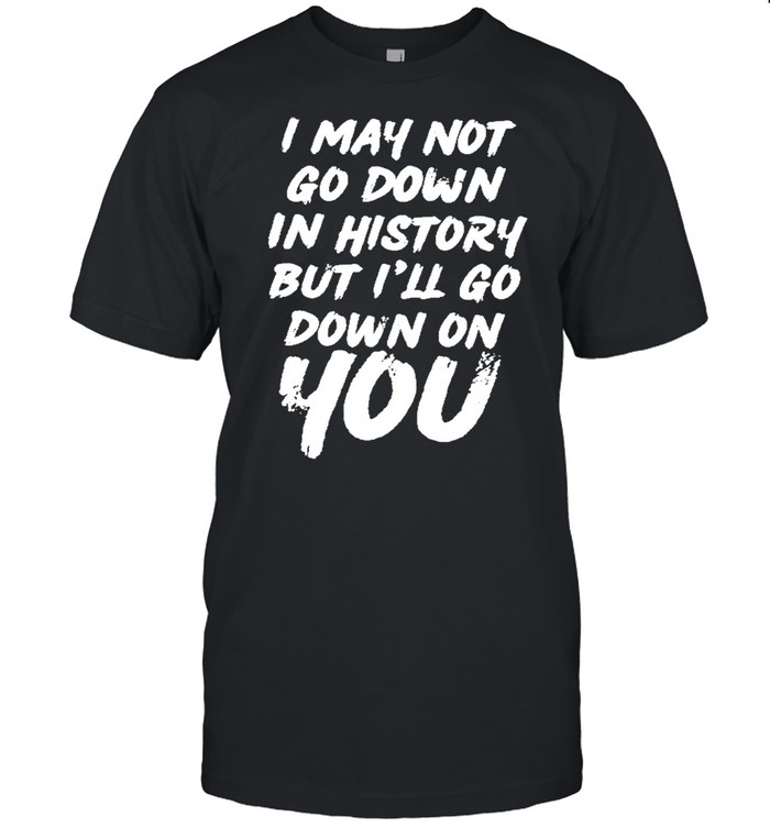 I may not go down in history but ill go down on you shirt Classic Men's T-shirt