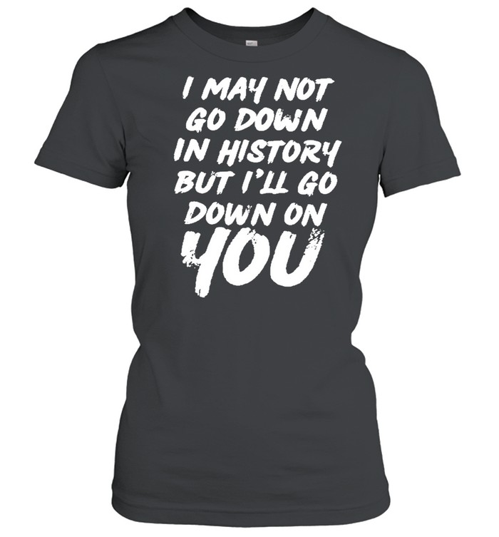 I may not go down in history but ill go down on you shirt Classic Women's T-shirt