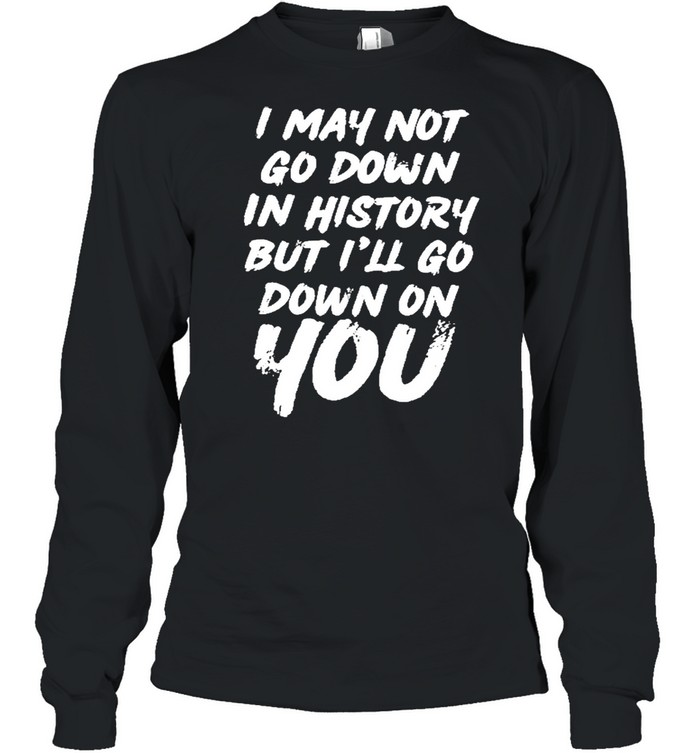 i may not go down in history but ill go down on you shirt long sleeved t shirt