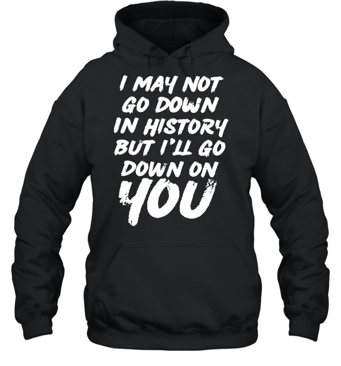 I may not go down in history but ill go down on you shirt Unisex Hoodie