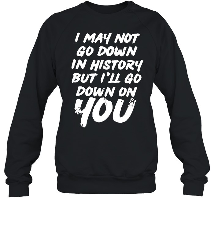 i may not go down in history but ill go down on you shirt unisex sweatshirt