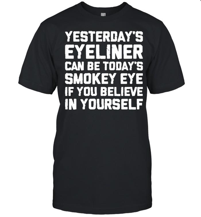 Yesterdays eyeliner can be todays smokey eye shirt Classic Men's T-shirt