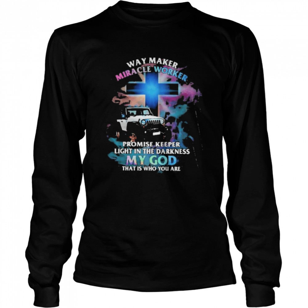 Way Marker Miracle Worker Promise Keper Light In The Darkness My God That Is Who You Are Jeep  Long Sleeved T-shirt