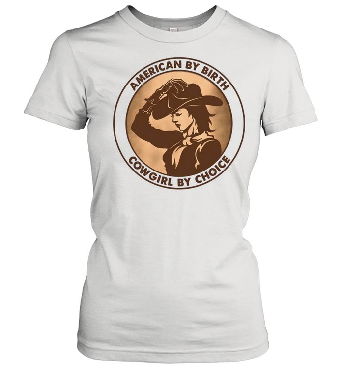 american by birth cowgirl by choice shirt classic womens t shirt