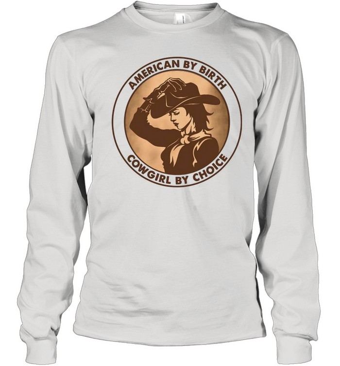 american by birth cowgirl by choice shirt long sleeved t shirt