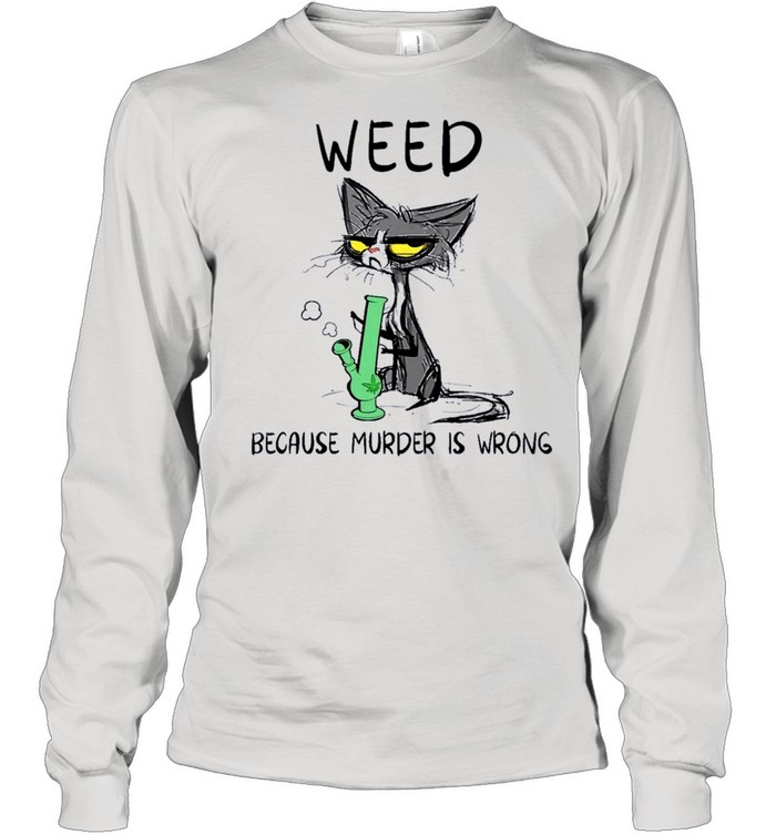 black cat weed because murder is wrong shirt long sleeved t shirt