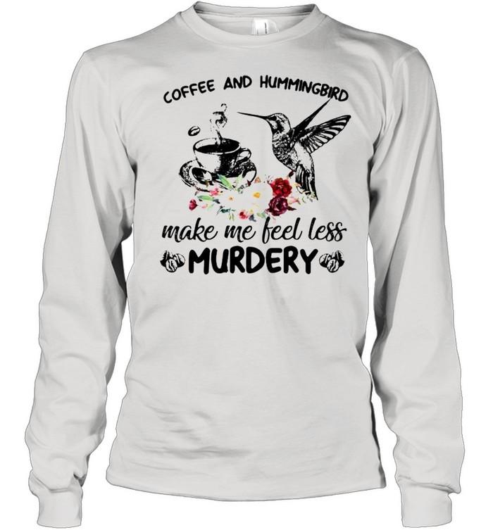 coffee and hummingbird make me feel less murdery shirt long sleeved t shirt