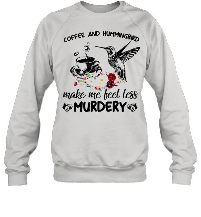 coffee and hummingbird make me feel less murdery shirt unisex sweatshirt