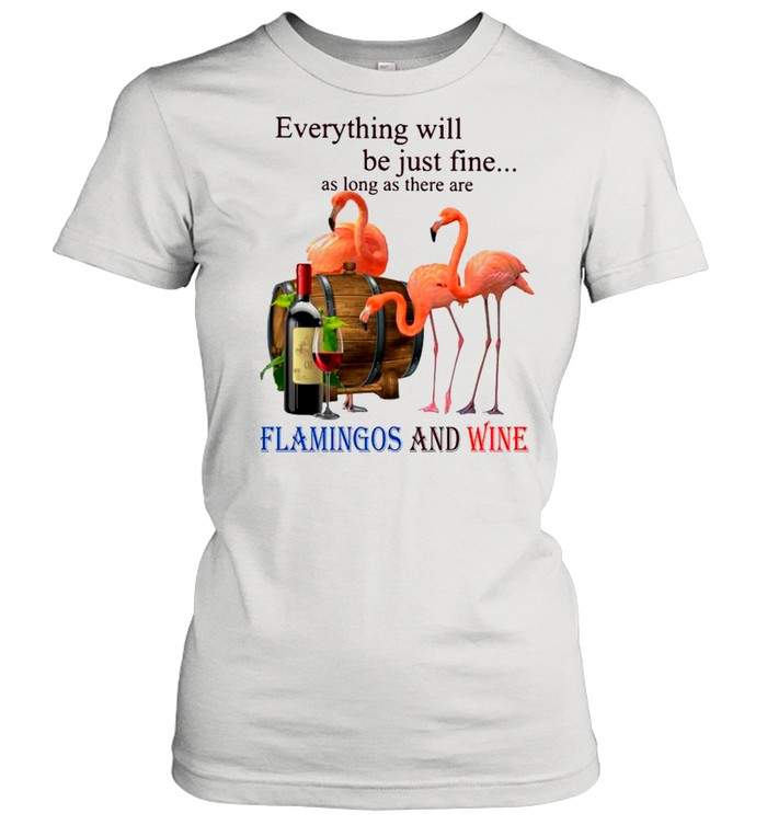 everything will be just fine as long as there are flamingos and wine shirt classic womens t shirt