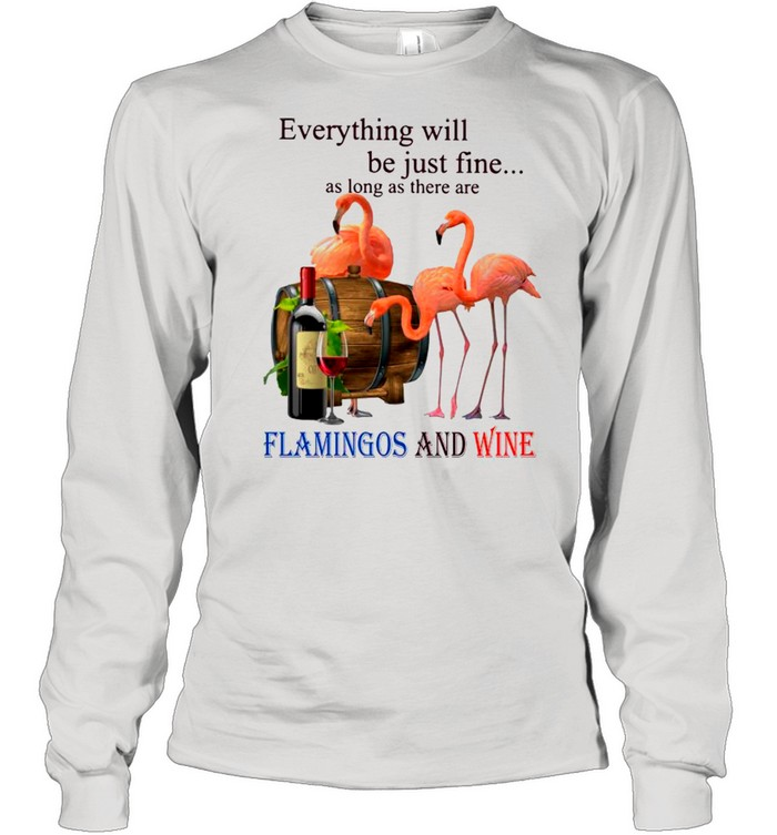 everything will be just fine as long as there are flamingos and wine shirt long sleeved t shirt