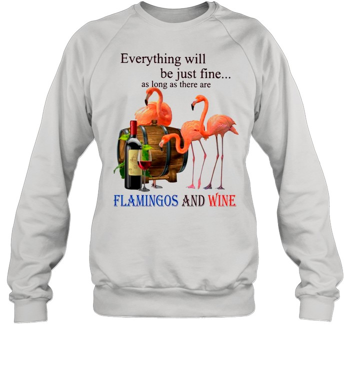 everything will be just fine as long as there are flamingos and wine shirt unisex sweatshirt