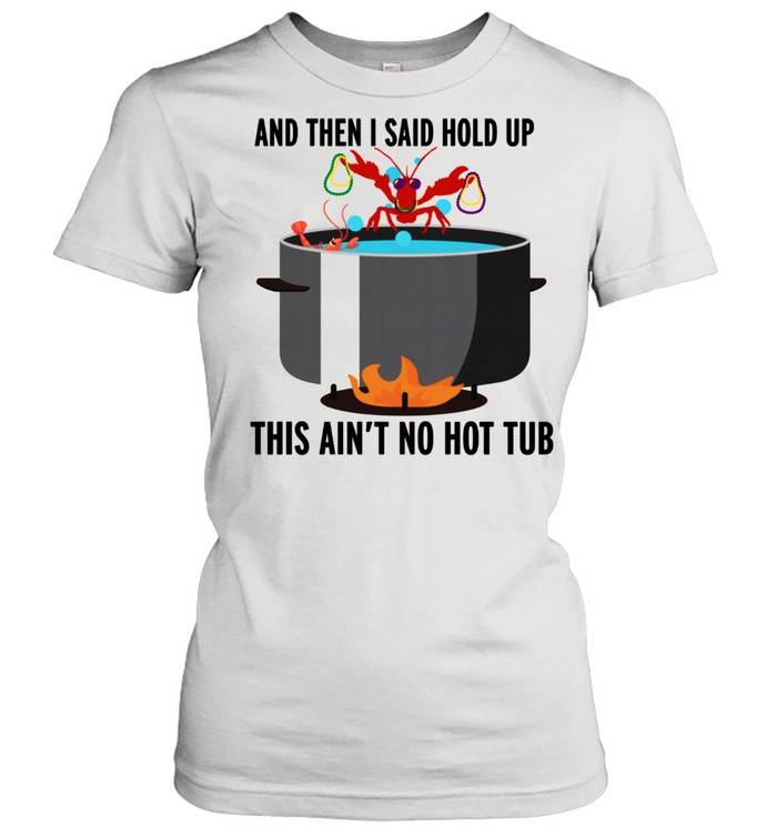 hold up that aint no hot tub crawfish shirt classic womens t shirt