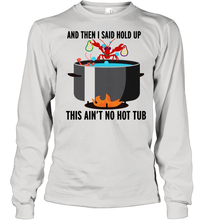 hold up that aint no hot tub crawfish shirt long sleeved t shirt