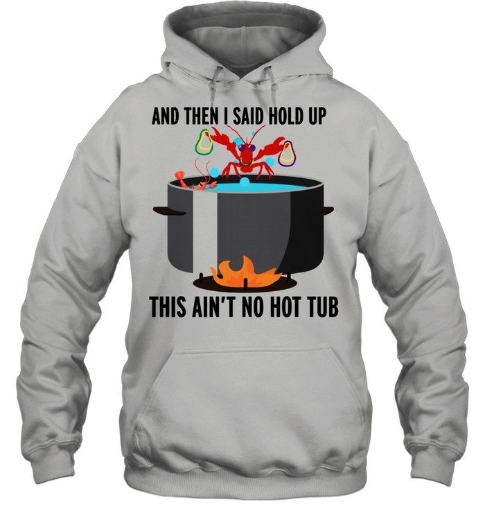 hold up that aint no hot tub crawfish shirt unisex hoodie