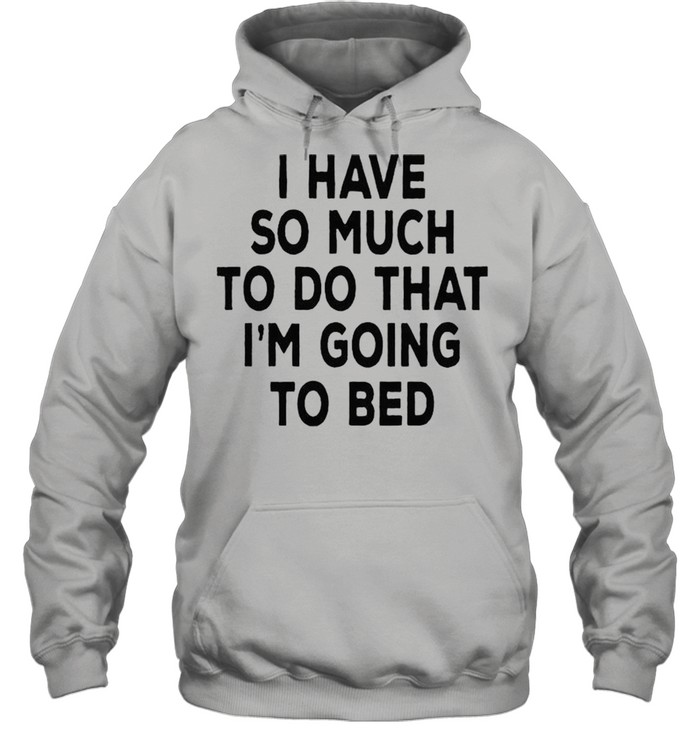 i have so much to do that im going to bed shirt unisex hoodie