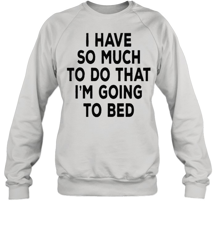 i have so much to do that im going to bed shirt unisex sweatshirt