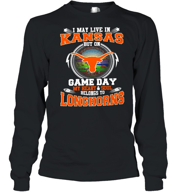 i may live in kansas but on game day my heart and soul belongs to longhorns  long sleeved t shirt