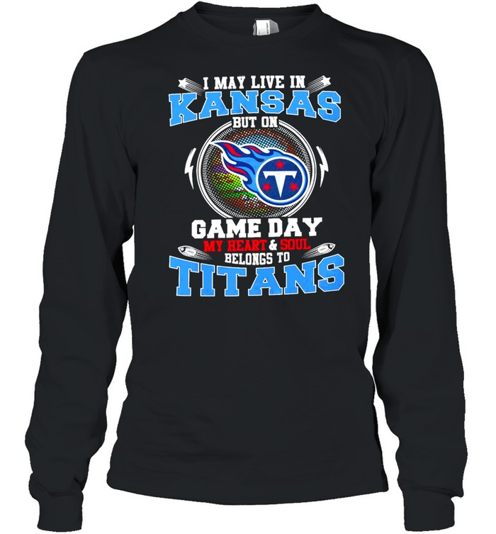 i may live in kansas but on game day my heart and soul belongs to titans  long sleeved t shirt