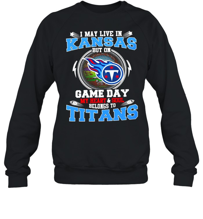 i may live in kansas but on game day my heart and soul belongs to titans  unisex sweatshirt