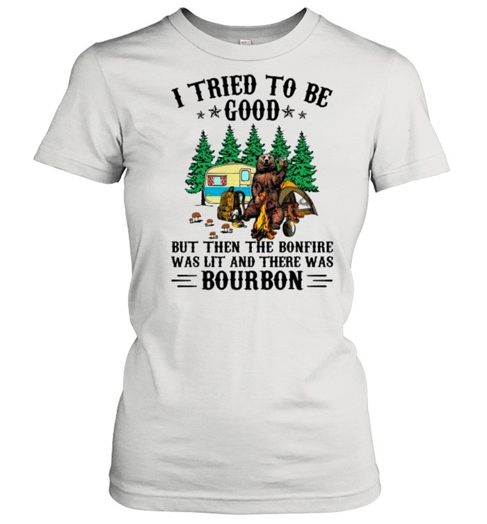 i tried to be good but then the bonfire was lit and there was bourbon shirt classic womens t shirt