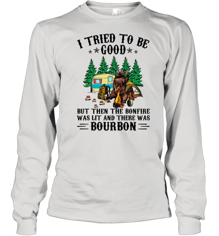 i tried to be good but then the bonfire was lit and there was bourbon shirt long sleeved t shirt