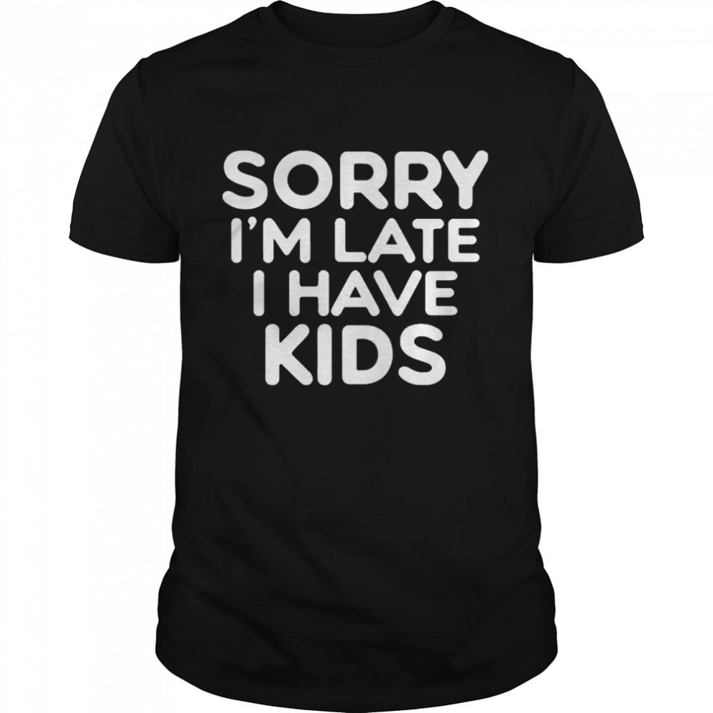 Sorry I'm Late I Have Kids  Classic Men's T-shirt