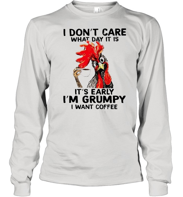 chicken i dont care what day it is its early im grumpy i want coffee shirt long sleeved t shirt