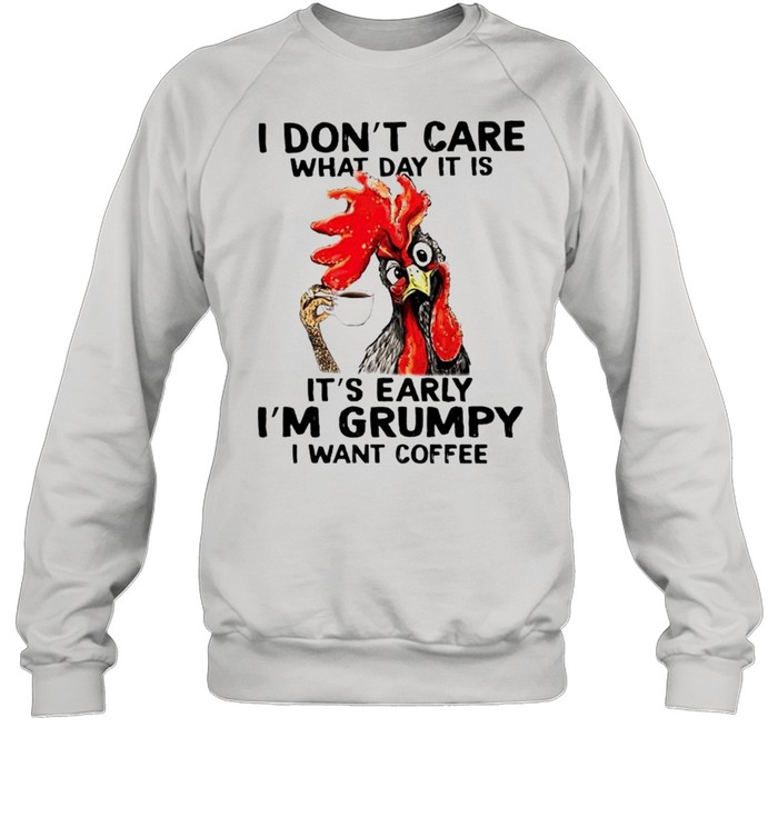 chicken i dont care what day it is its early im grumpy i want coffee shirt unisex sweatshirt