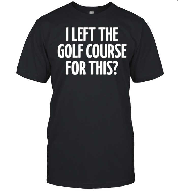I Left The Golf Course For This shirt Classic Men's T-shirt