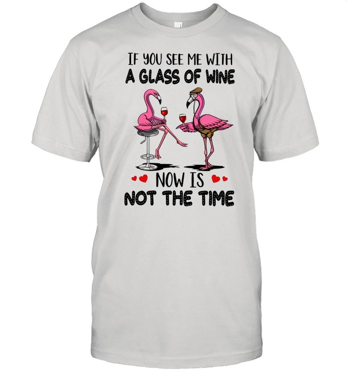 If You See Me With A Glass Of Wine Now Is Not The Time shirt Classic Men's T-shirt