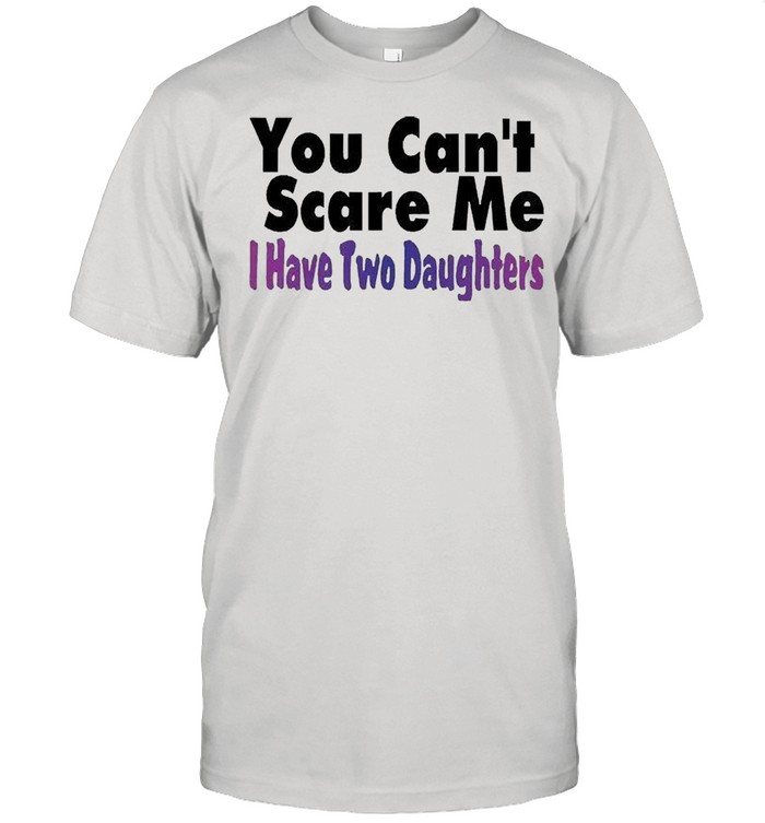 You cant scare me I have two daughters shirt Classic Men's T-shirt