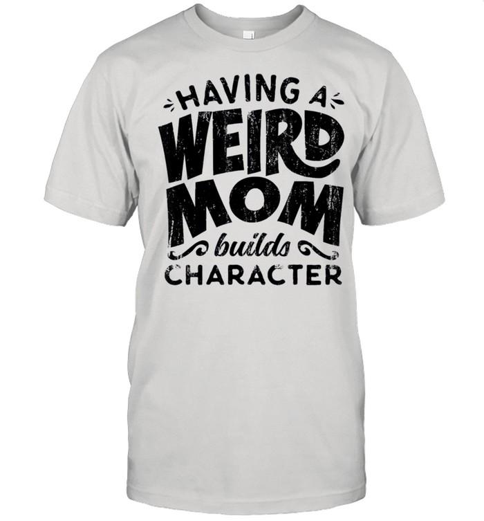 Having A Weird Mom Builds Character shirt Classic Men's T-shirt