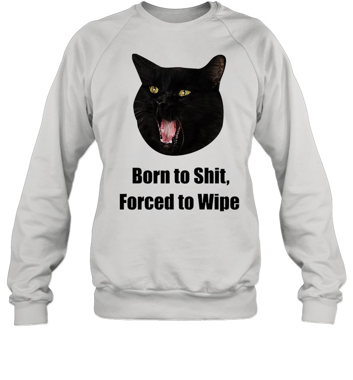 black cat born to shit forced to wipe killer than bitchin shirt unisex sweatshirt